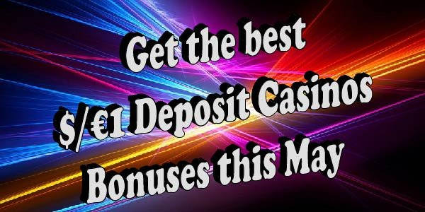 Bonuses you need to try this May at$/€1 Deposit Casinos
