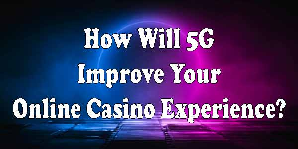 How Will 5G Improve Your Online Casino Experience?
