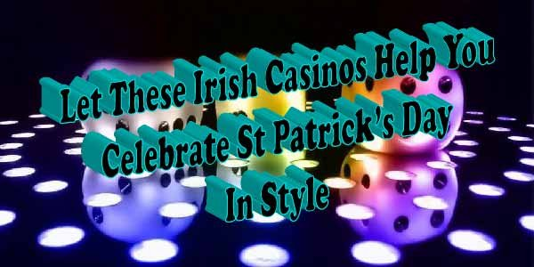 Let These Irish Casinos Help You Celebrate StPatrick'sDay In Style