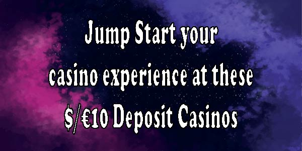 Jump Start your casino experience at these $/€10 Deposit Casinos