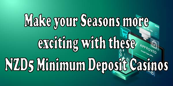 Make your Seasons more exciting with these NZD5 Minimum Deposit Casinos