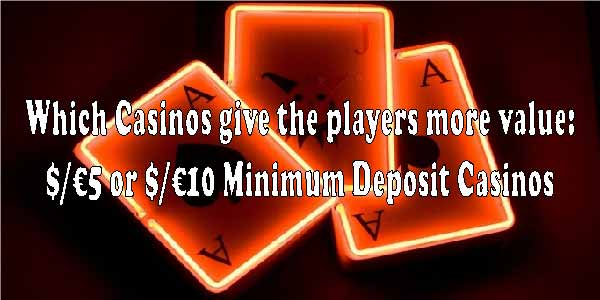 Which Casinos give the players more value: $/€5 or $/€10 Minimum Deposit Casinos