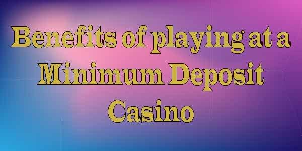 Benefits of playing at a Minimum Deposit Casino