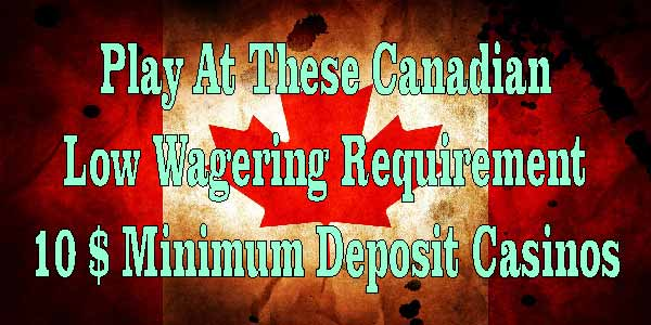 Play At These Canadian Low Wagering Requirement 10 $ Minimum Deposit Casinos