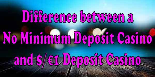 Difference between a No minimum Deposit Casino and $/€1 Deposit Casino