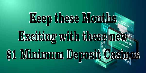 Keep these Months Exciting with these new $1 Minimum Deposit Casinos
