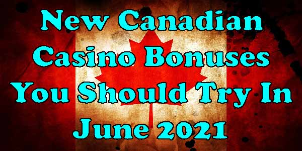 New Canadian Casino Bonuses You Should Try In June 2021