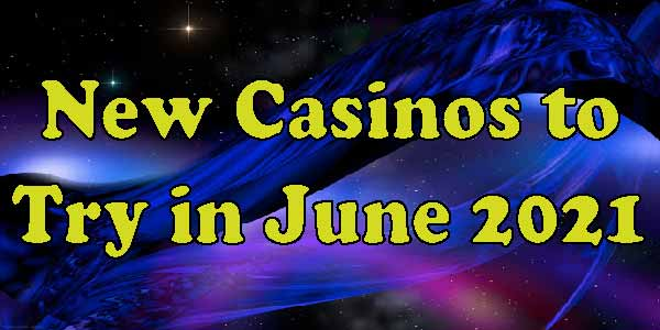 New Casinos to Try in June 2021