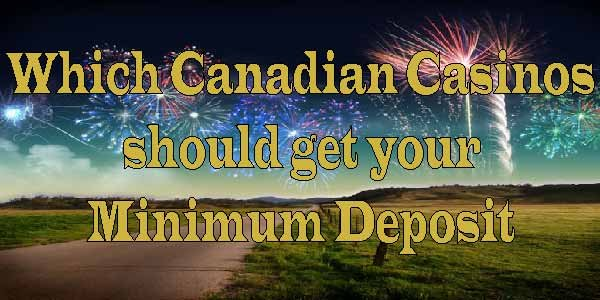 Which Canadian Casinos should get your Minimum Deposit