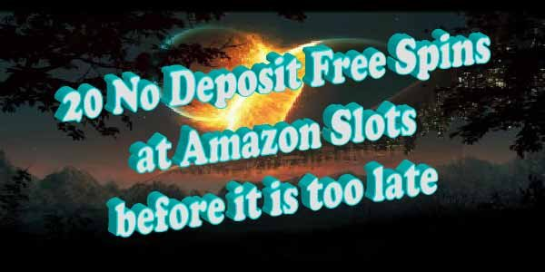 Get your 20 No Deposit Free Spins at Amazon Slots beforeit istoo late