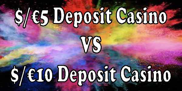 What makes a 5 Deposit Casino better than a $/€10 Deposit Casino
