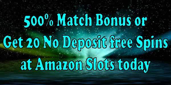 500% Match Bonus or Get 20 No Deposit free Spins at Amazon Slots today