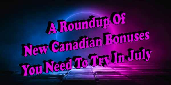 A Roundup Of New Canadian Bonuses You Need To Try In July