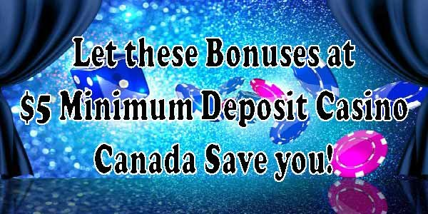 Let these Bonuses at $5 Minimum Deposit Casino Canada Save you!