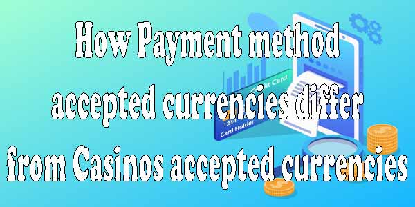 How Payment Method Currencies differ from Casinos Accepted Currencies