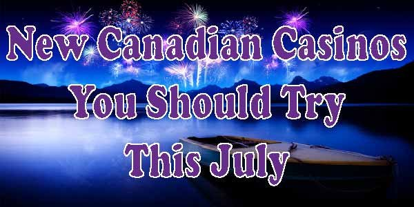 New Canadian Casinos You Should Try This July