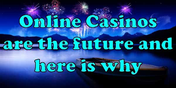 Online Casinos are the Future and Here is Why