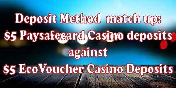 Deposit MethodMatchup: $5 PaySafeCard Casino deposits against $5 EcoVoucher Casino Deposits