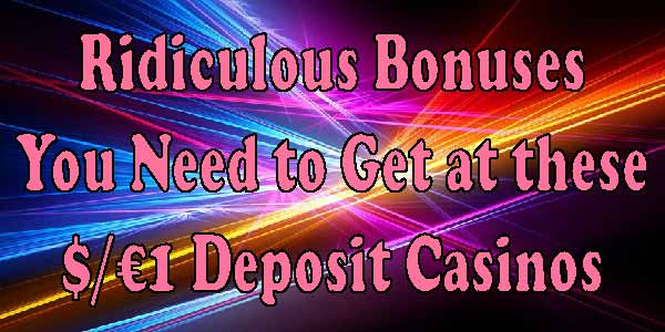 Ridiculous Bonuses You Need to Get at these $/€1 Deposit Casinos