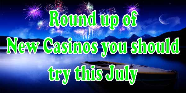 Round up of new Casinos you should try this July