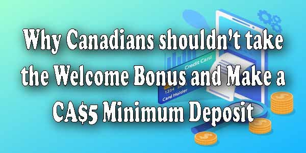 Why Canadiansshouldn'ttake the Welcome Bonus and Make a CA$5 Minimum Deposit