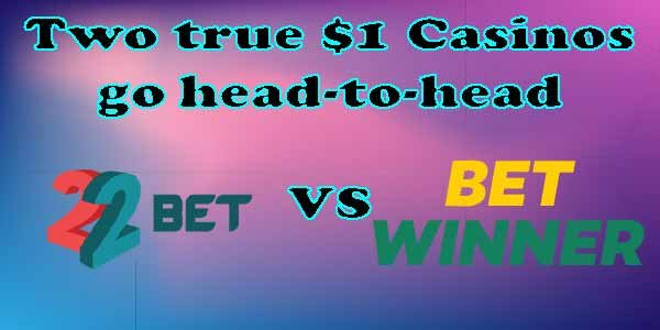 Two true $1 Casinos gohead-to-head22Bet andBetWinnerwho gives you more