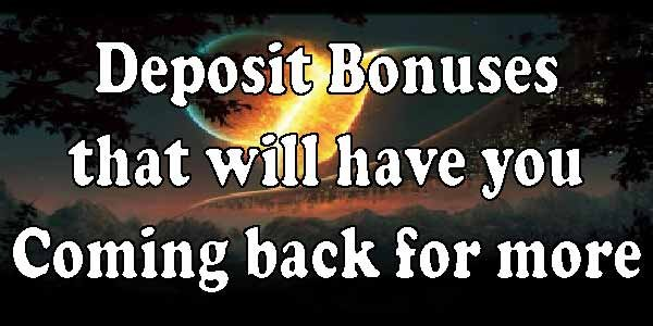 Deposit Bonuses that will have you Coming back for more