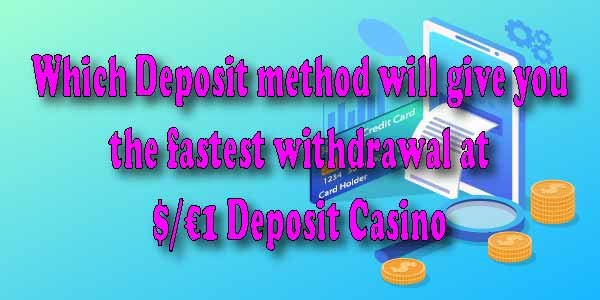 Which Deposit method will give you the fastest withdrawal at $/€1 Deposit Casino