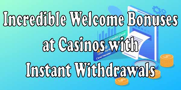 Incredible Welcome Bonuses at Casinos with Instant Withdrawals