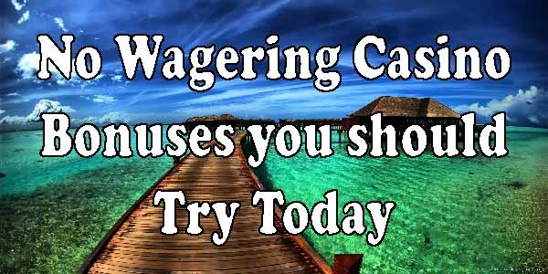 No Wagering Casino Bonuses you should Try Today