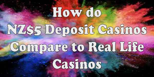 How do NZ$5 Deposit Casinos Compare to Real Life Casinos