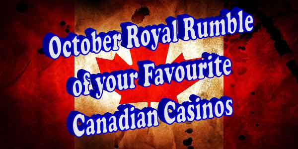 October Royal Rumble of your Favourite Canadian Casinos who will come out on top