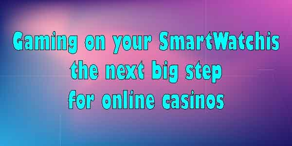 Gaming on your SmartWatch is the next big step for online casinos