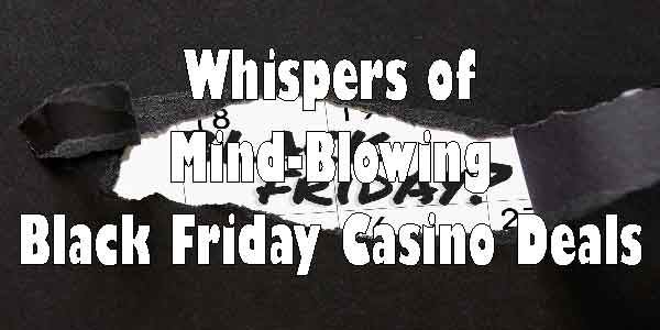Whispers of Mind-Blowing Black Friday Casino Deals